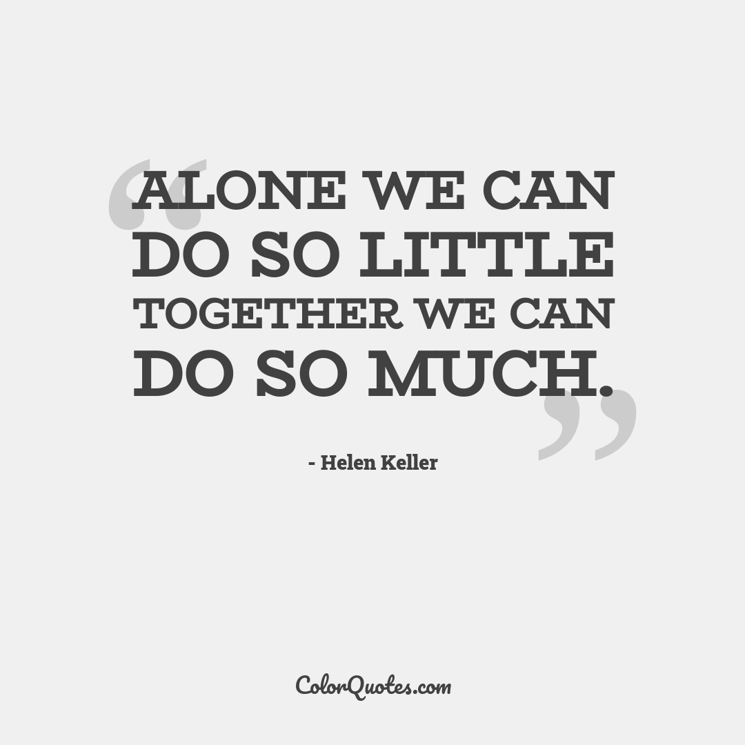 Alone we can do so little together we can do so much.