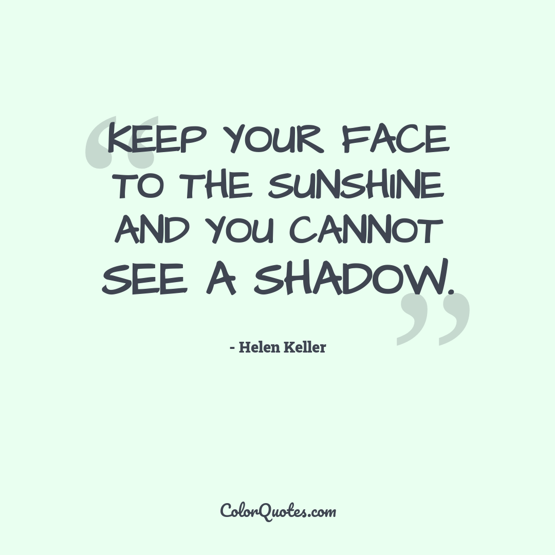 Keep your face to the sunshine and you cannot see a shadow. by Helen Keller