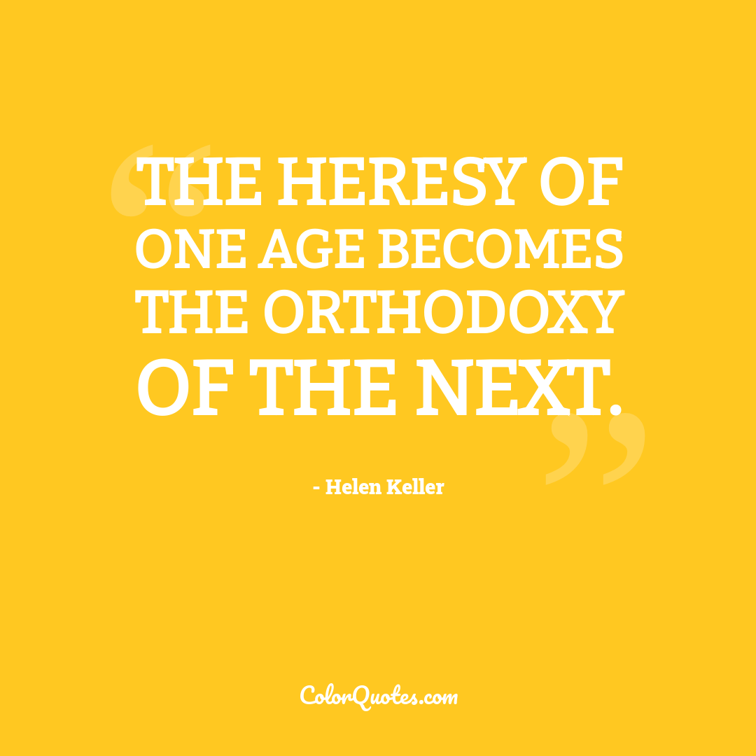 The heresy of one age becomes the orthodoxy of the next.