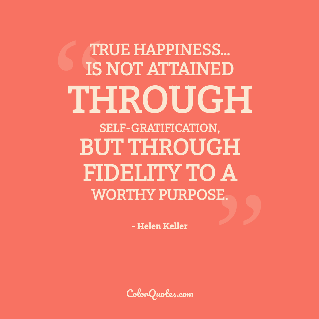 True happiness... is not attained through self-gratification, but through fidelity to a worthy purpose.