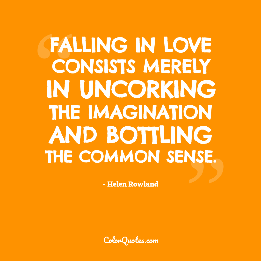Falling in love consists merely in uncorking the imagination and bottling the common sense.