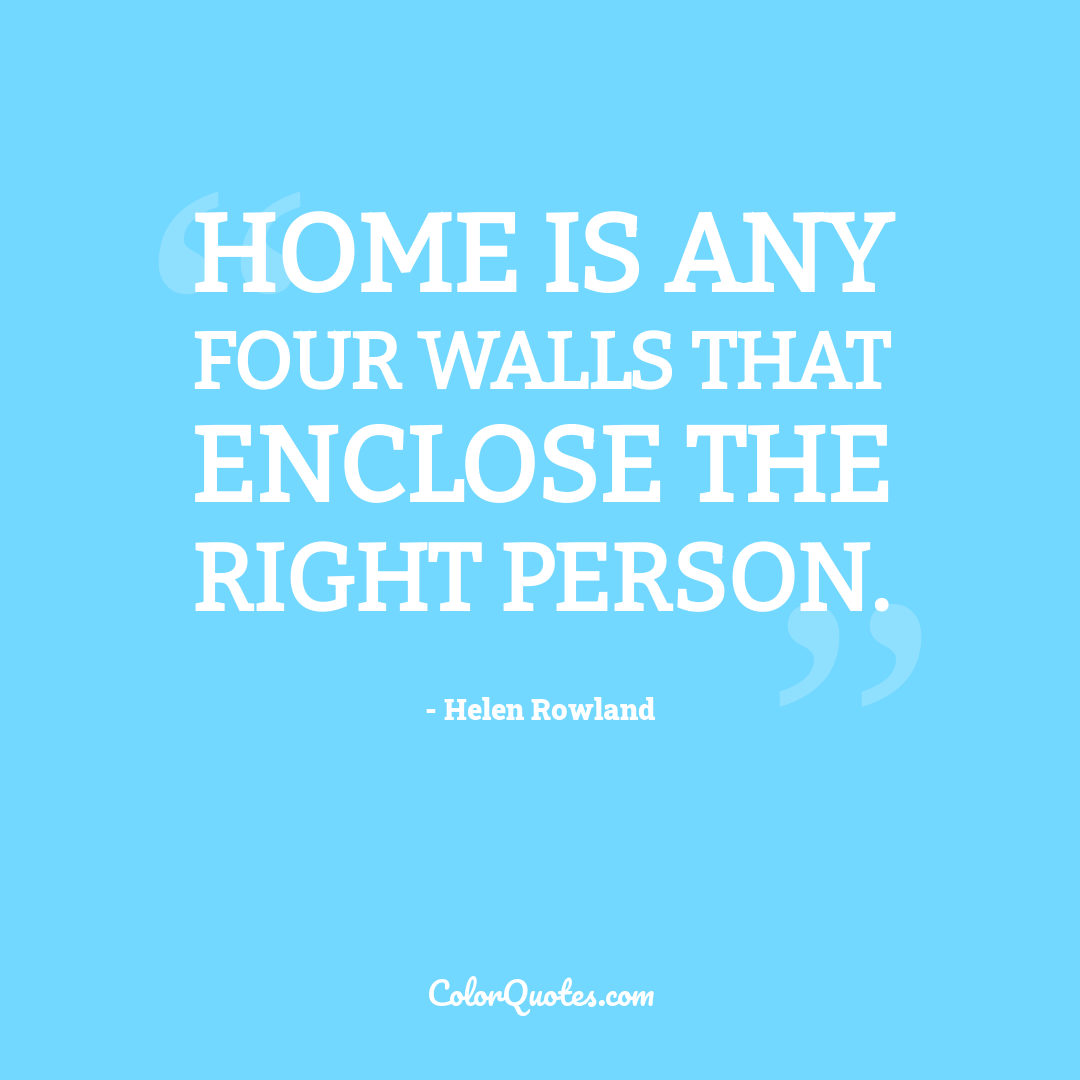 Home is any four walls that enclose the right person.