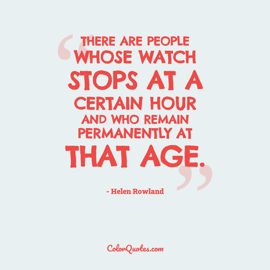 There are people whose watch stops at a certain hour and who remain permanently at that age.