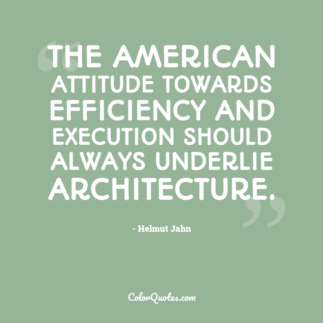 The American attitude towards efficiency and execution should always underlie architecture.