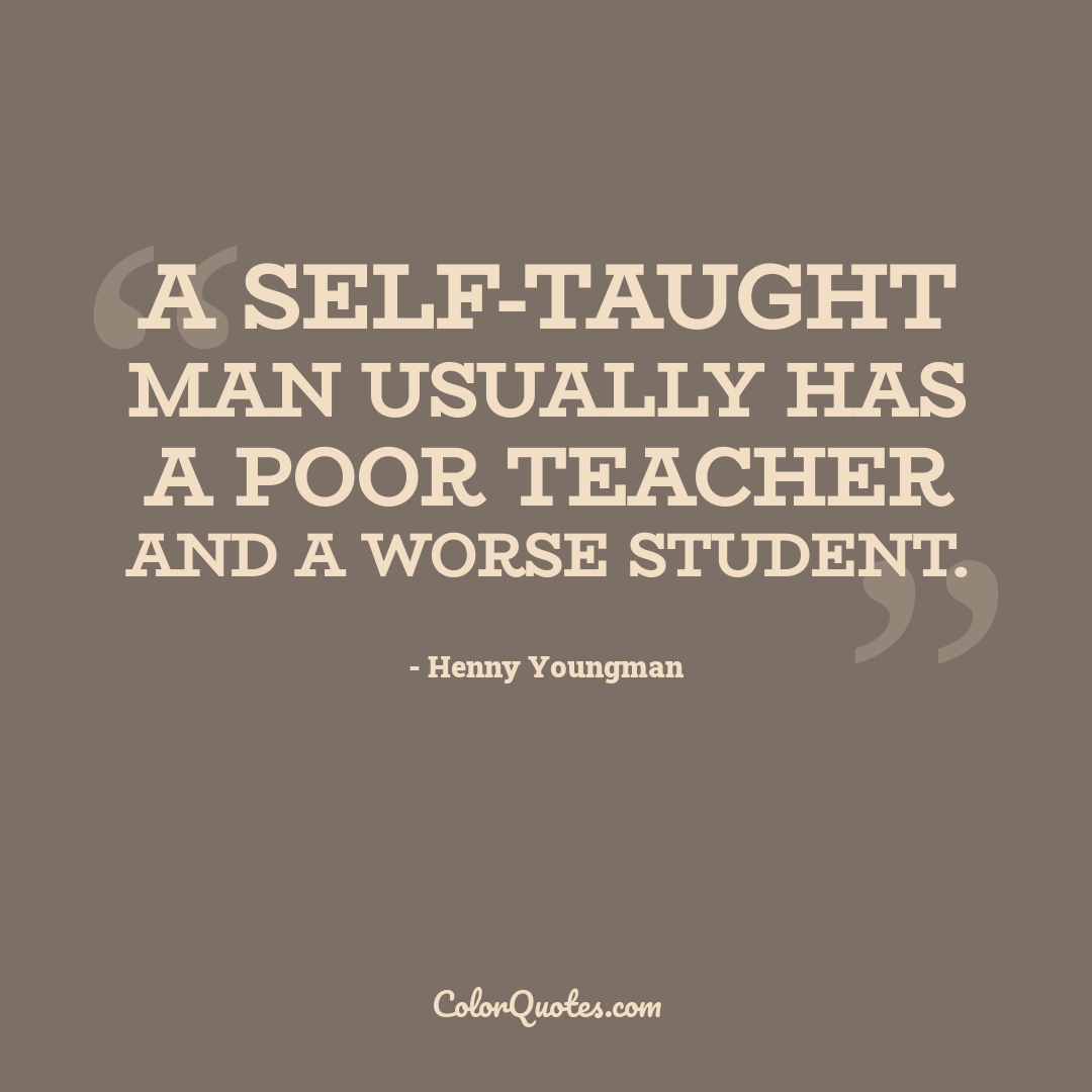 A self-taught man usually has a poor teacher and a worse student.