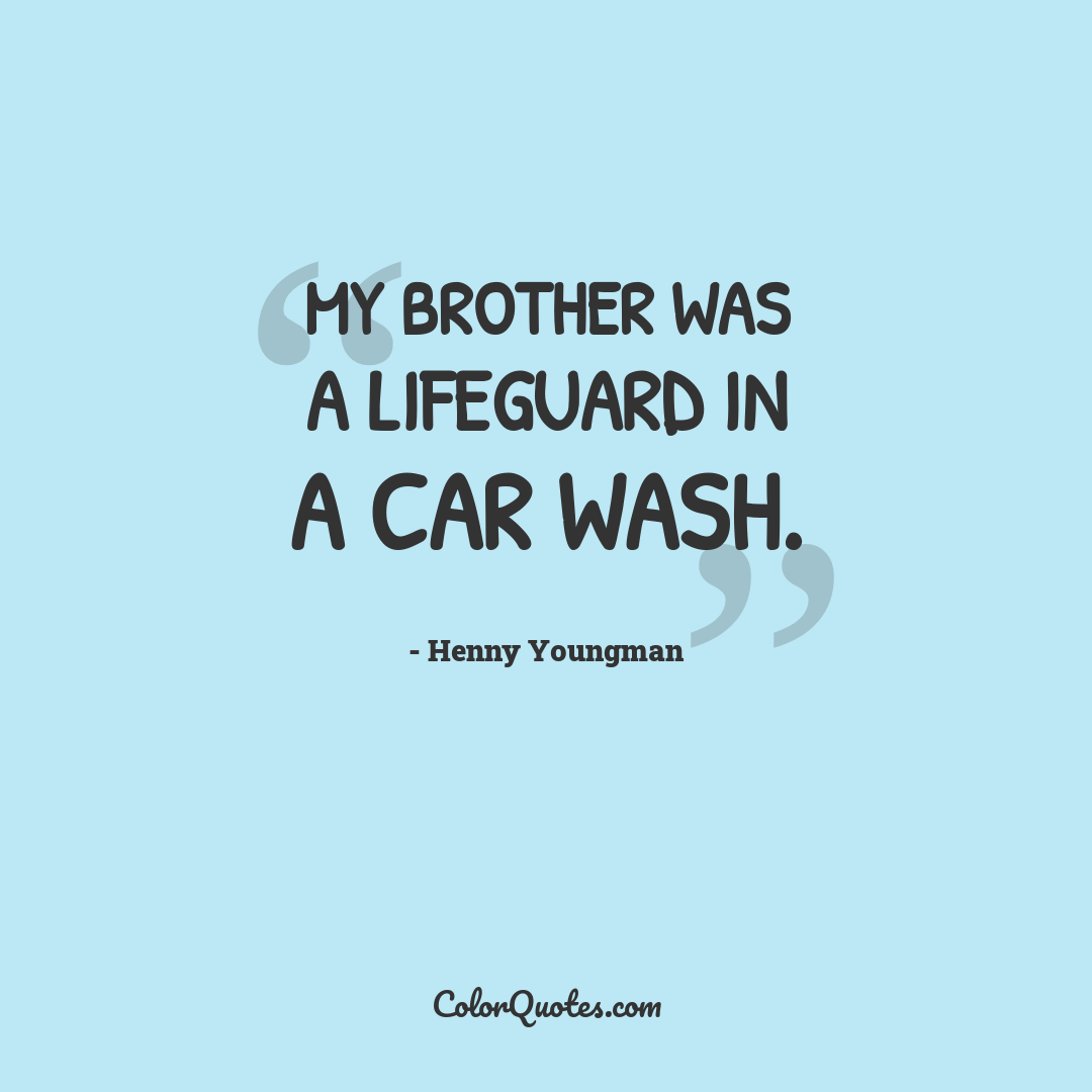 My brother was a lifeguard in a car wash.