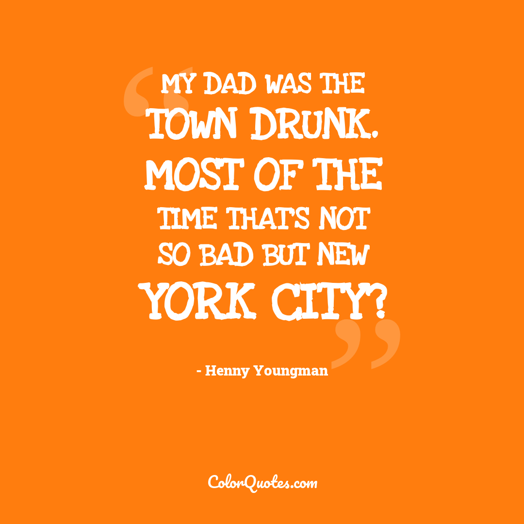 My dad was the town drunk. Most of the time that's not so bad but New York City?