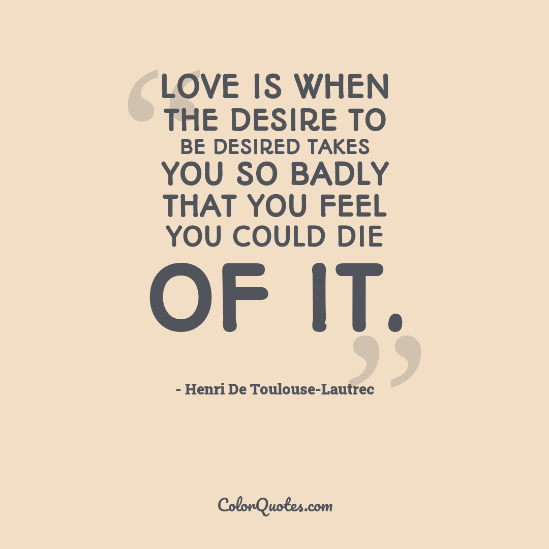 Love is when the desire to be desired takes you so badly that you feel you could die of it.