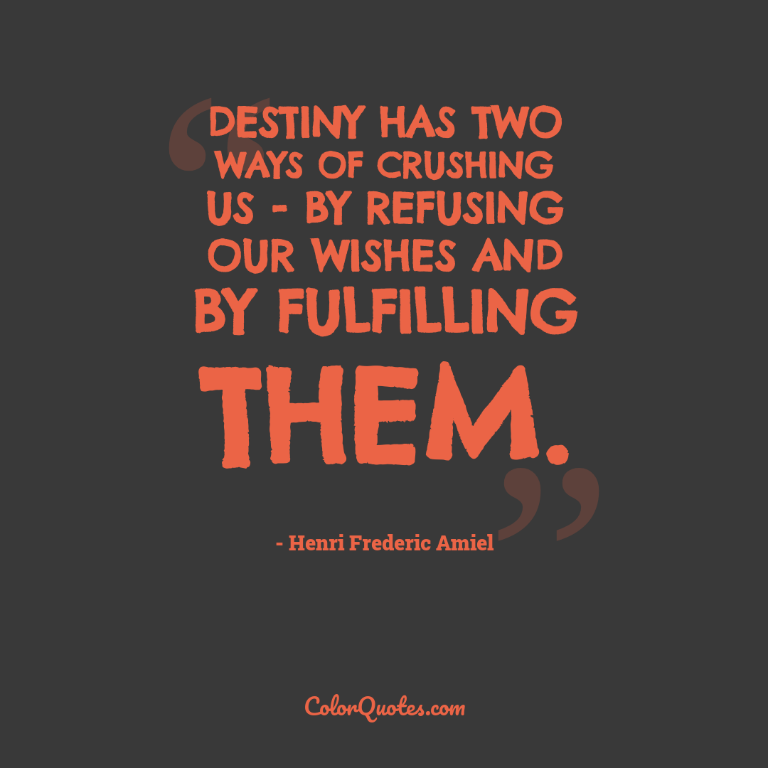 Destiny has two ways of crushing us - by refusing our wishes and by fulfilling them.