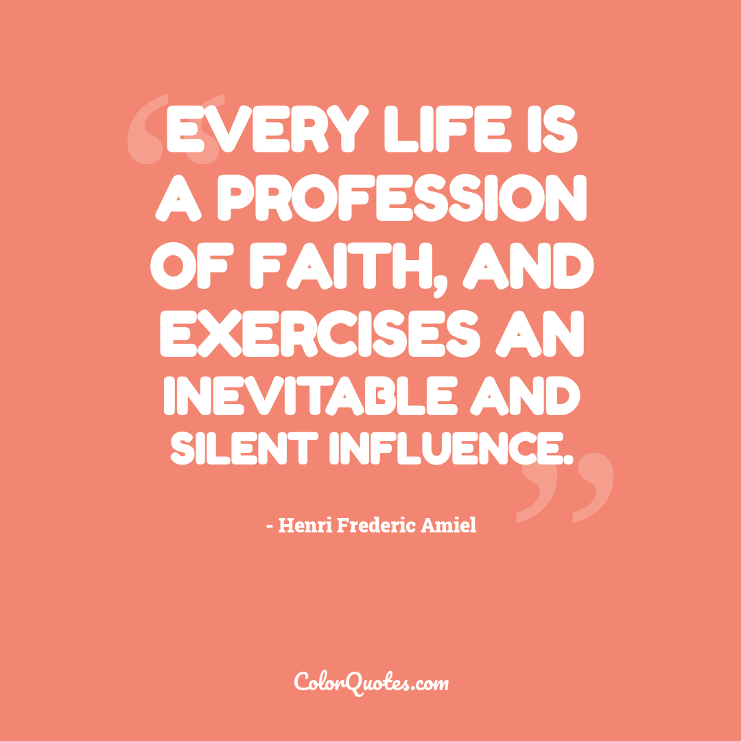 Every life is a profession of faith, and exercises an inevitable and silent influence.