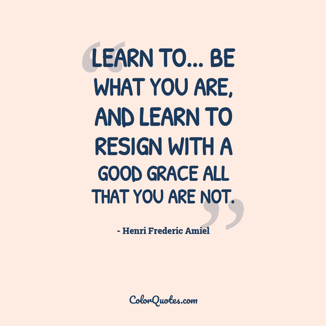Learn to... be what you are, and learn to resign with a good grace all that you are not.