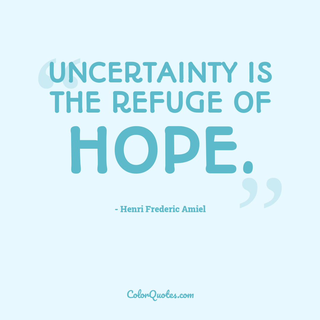 Uncertainty is the refuge of hope.
