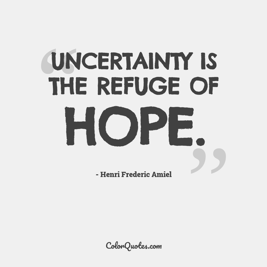 Uncertainty is the refuge of hope. by Henri Frederic Amiel