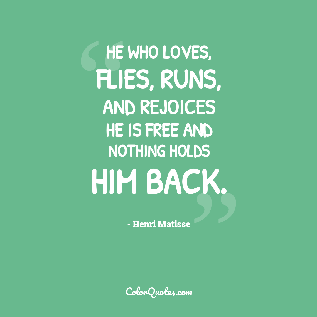 He who loves, flies, runs, and rejoices he is free and nothing holds him back.