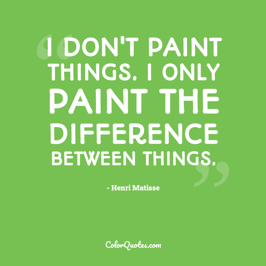 I don't paint things. I only paint the difference between things.