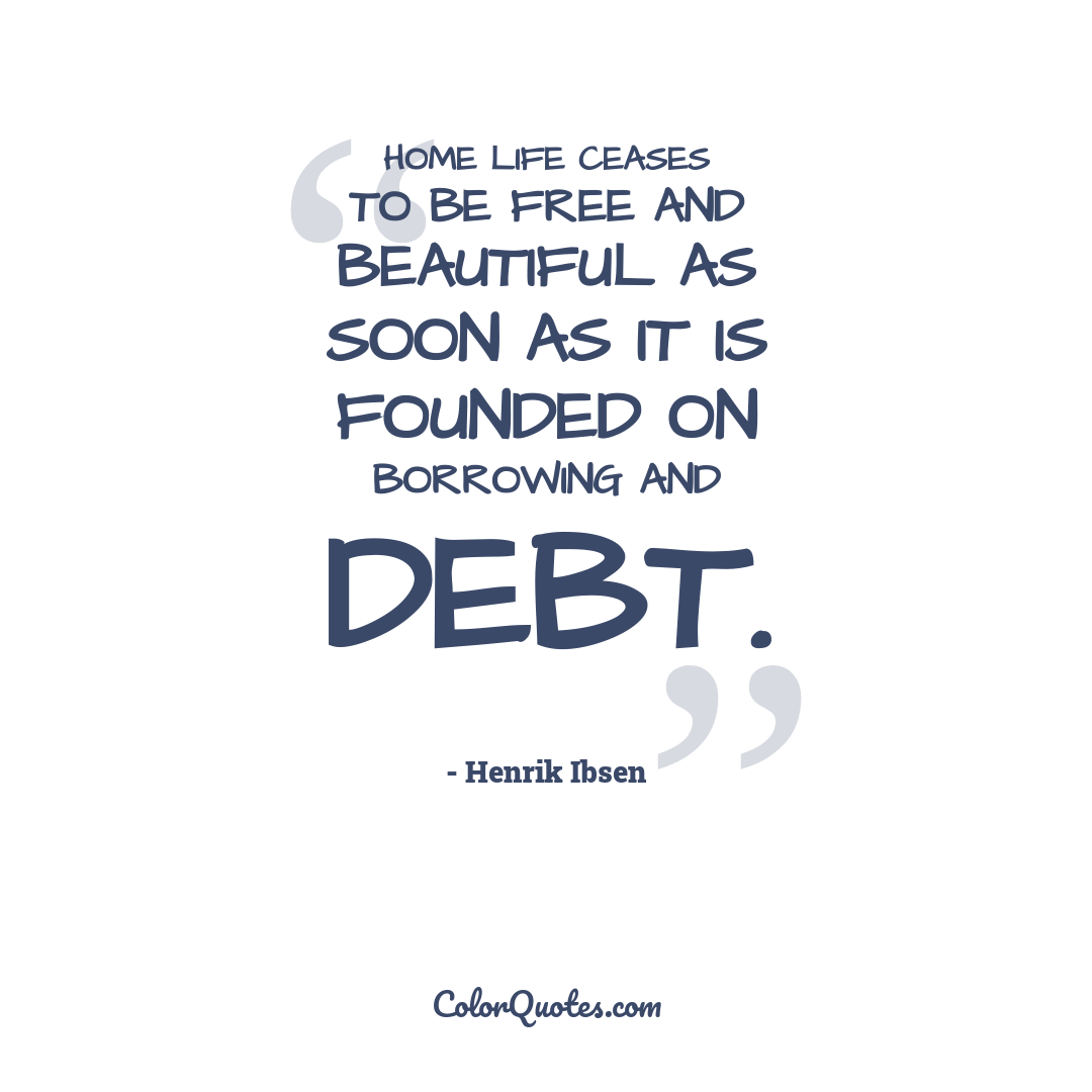 Home life ceases to be free and beautiful as soon as it is founded on borrowing and debt.