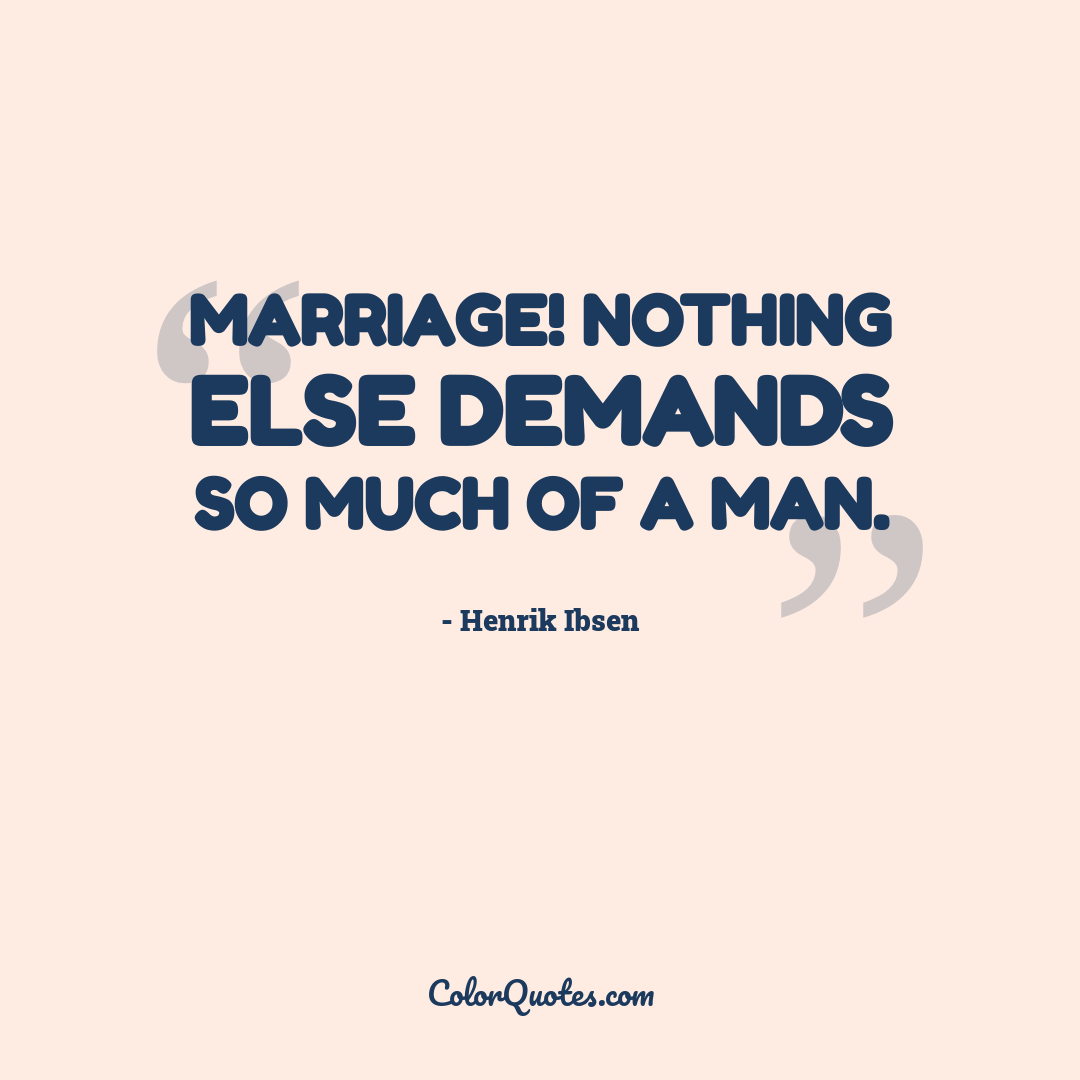 Marriage! Nothing else demands so much of a man.