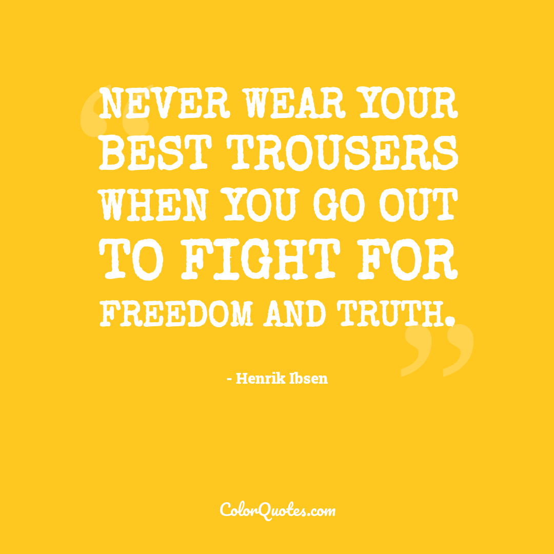 Never wear your best trousers when you go out to fight for freedom and truth.