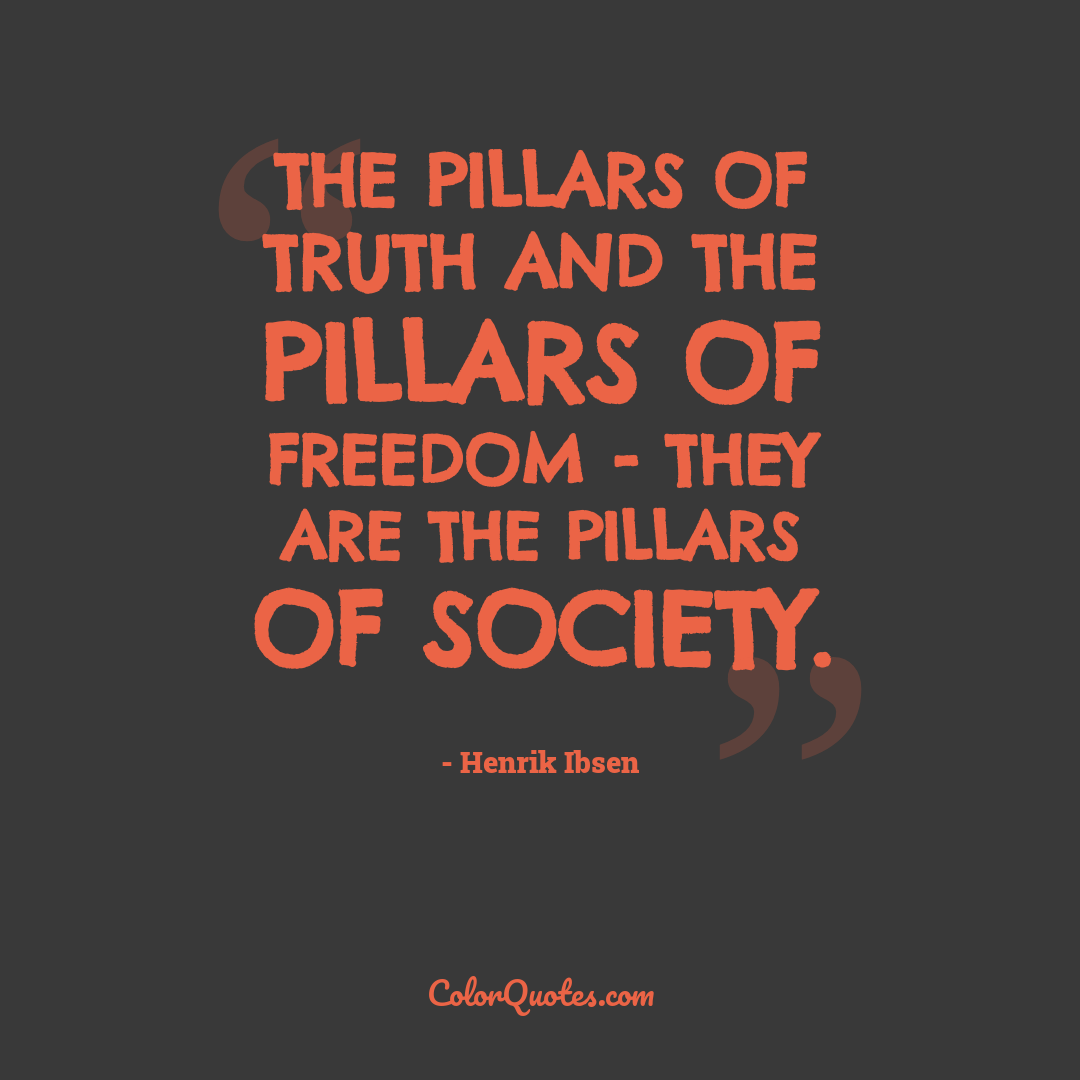 The pillars of truth and the pillars of freedom - they are the pillars of society.