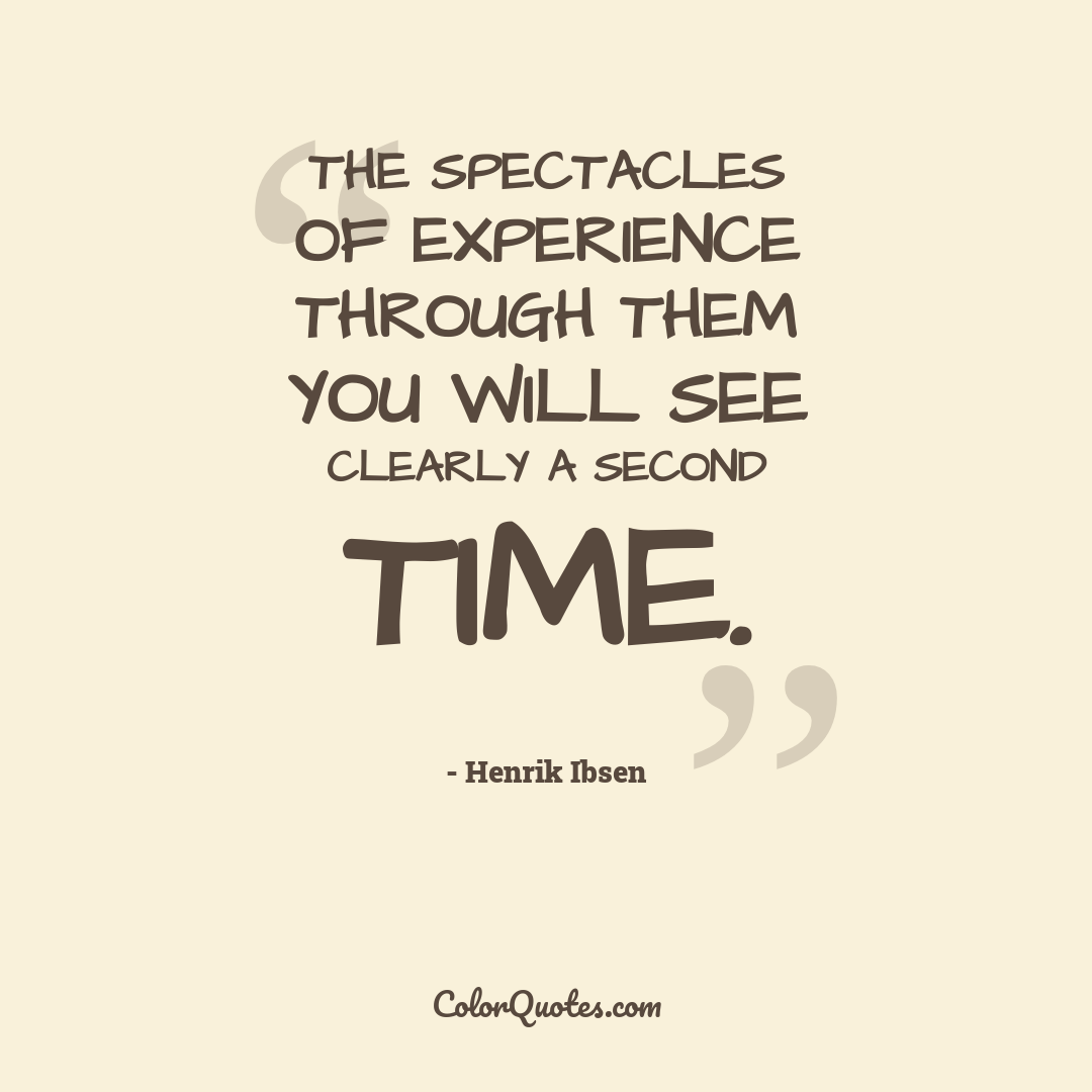 The spectacles of experience through them you will see clearly a second time.
