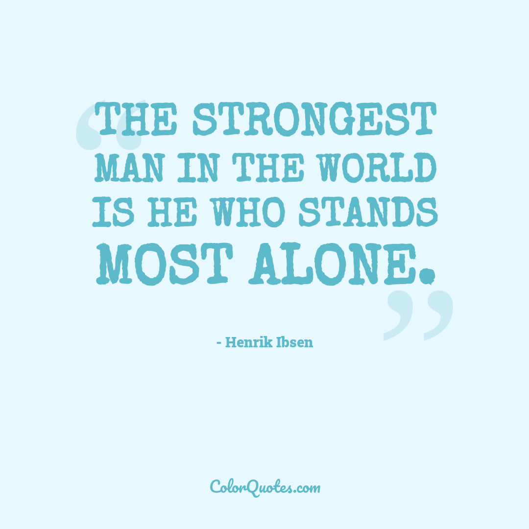 The strongest man in the world is he who stands most alone.
