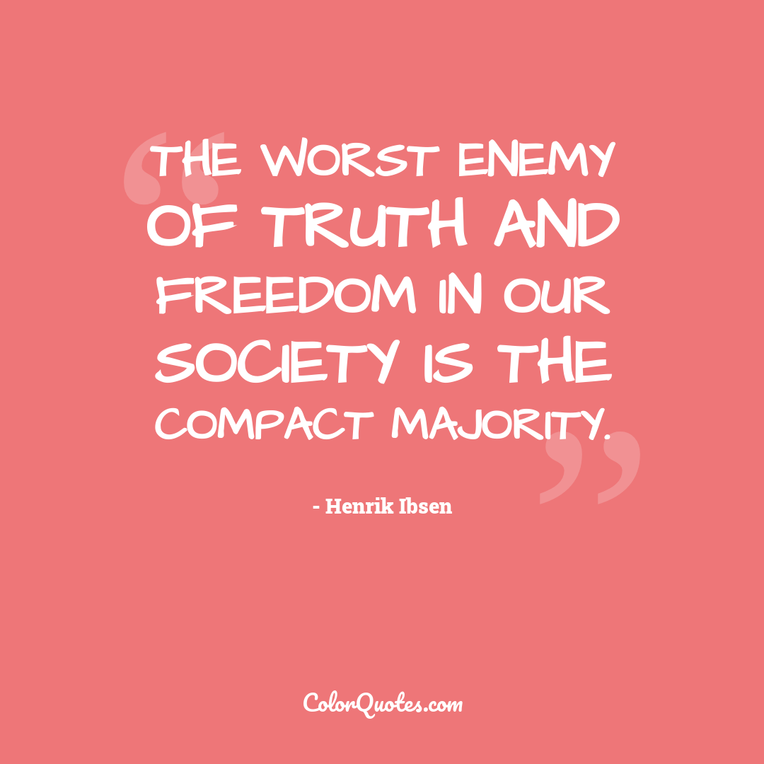 The worst enemy of truth and freedom in our society is the compact majority.