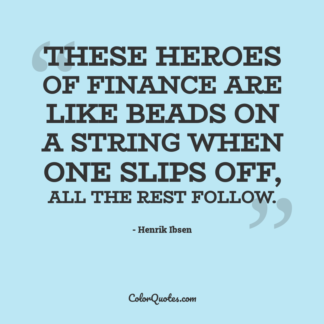 These heroes of finance are like beads on a string when one slips off, all the rest follow.