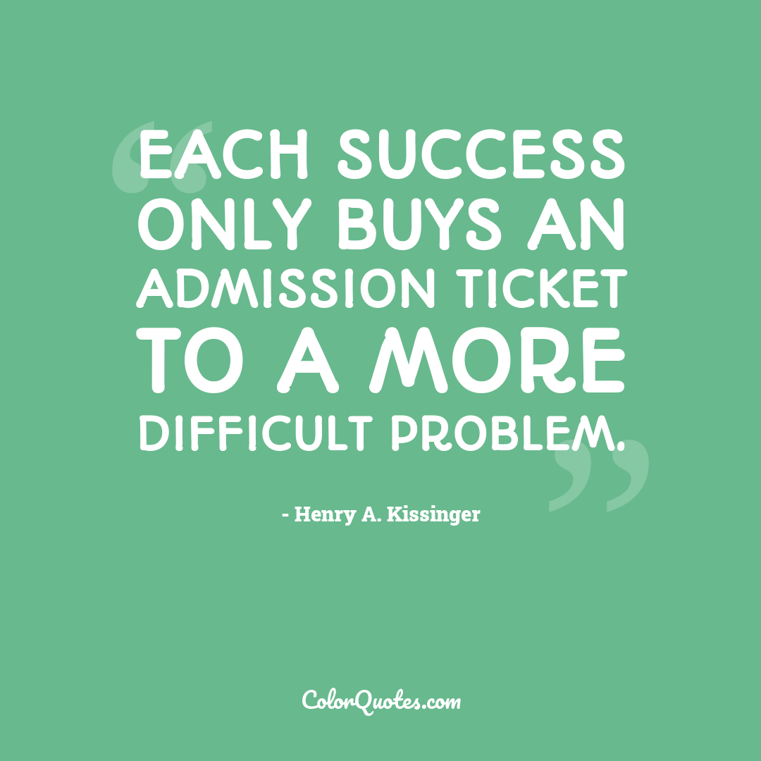 Each success only buys an admission ticket to a more difficult problem.