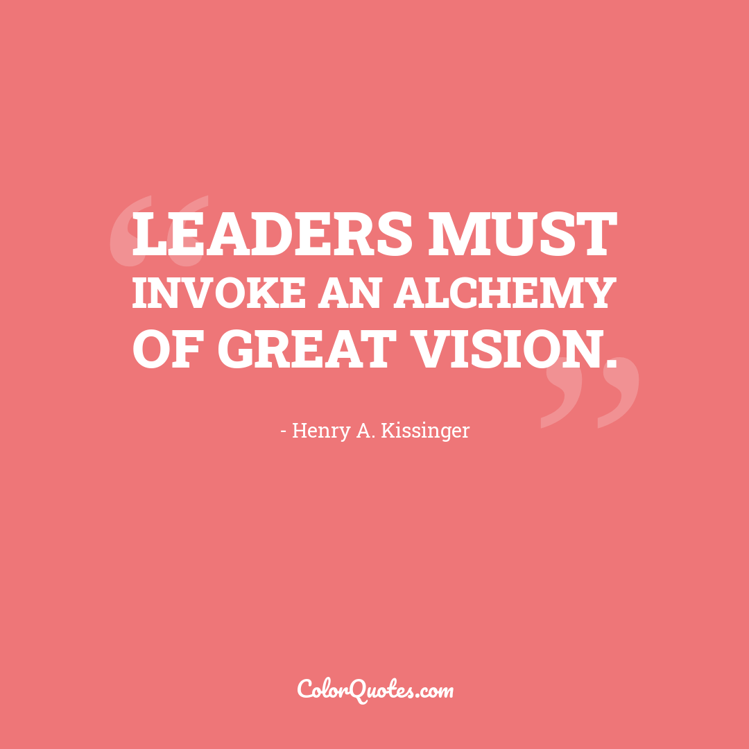 Leaders must invoke an alchemy of great vision.