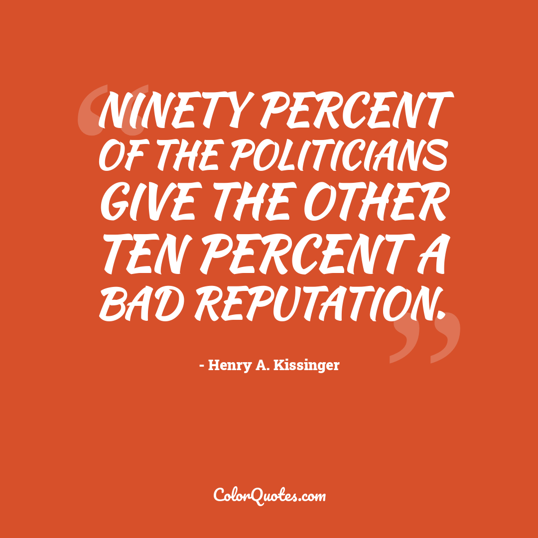 Ninety percent of the politicians give the other ten percent a bad reputation.