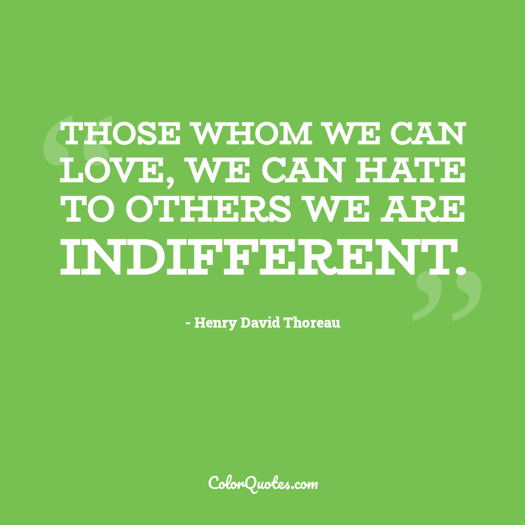 Those whom we can love, we can hate to others we are indifferent.