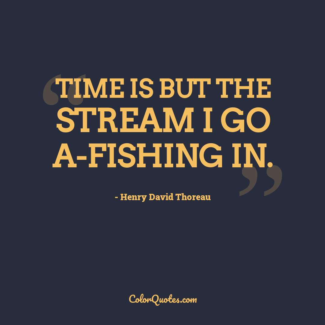 Time is but the stream I go a-fishing in. by Henry David Thoreau