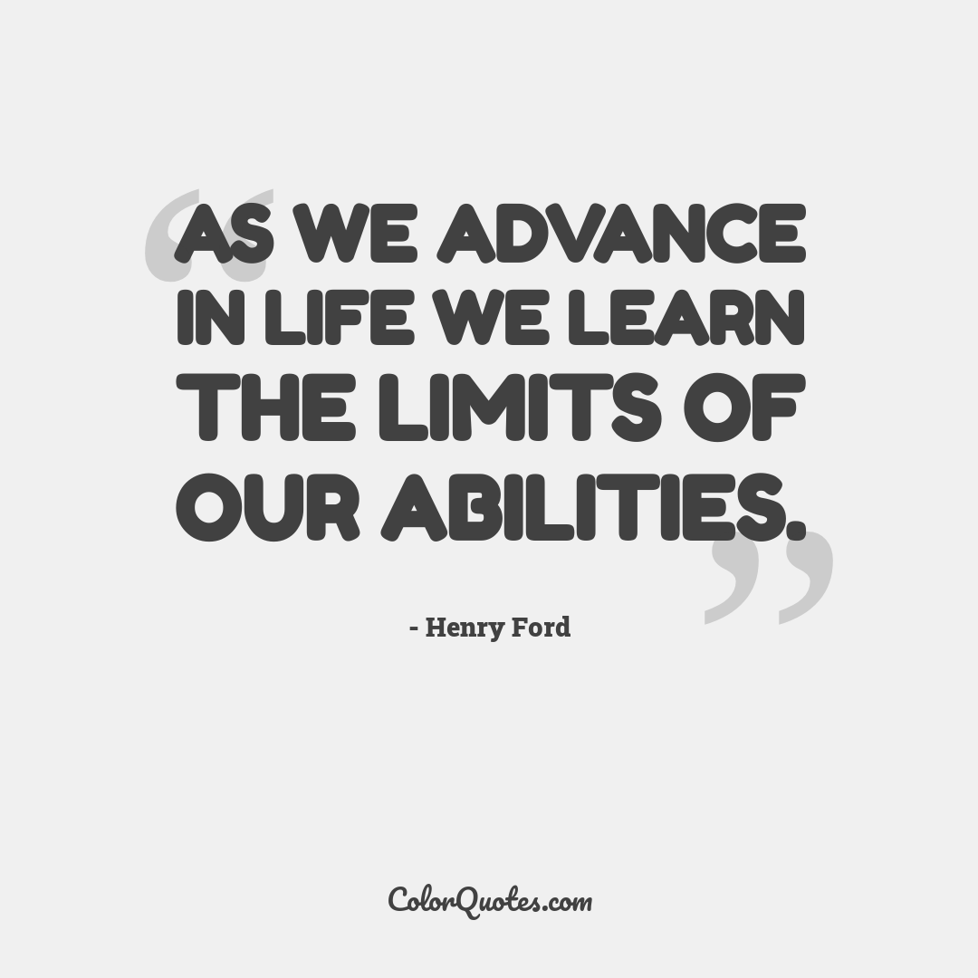 As we advance in life we learn the limits of our abilities.