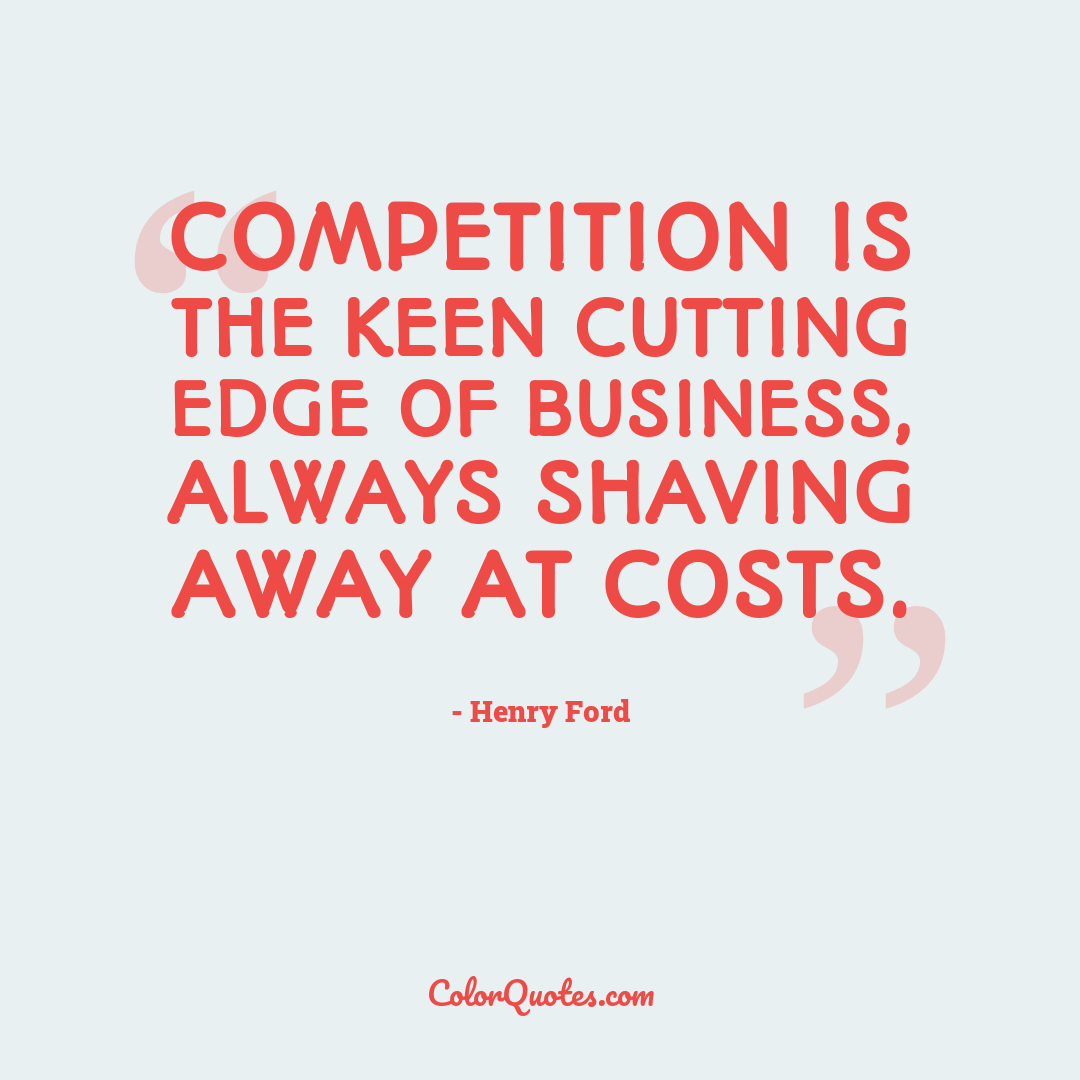 Competition is the keen cutting edge of business, always shaving away at costs.