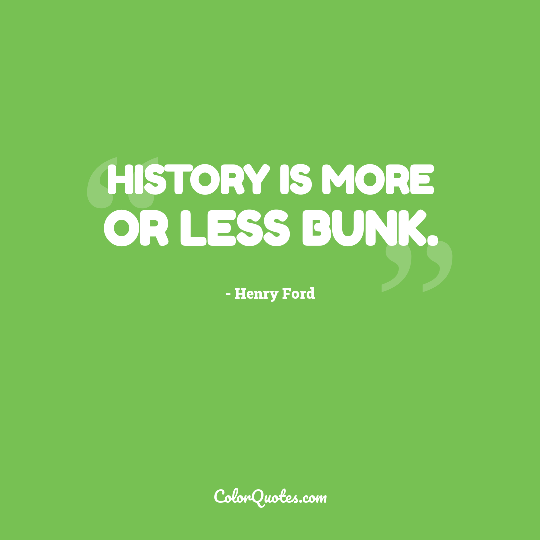 History is more or less bunk.