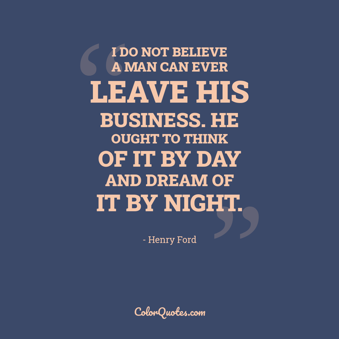 I do not believe a man can ever leave his business. He ought to think of it by day and dream of it by night.