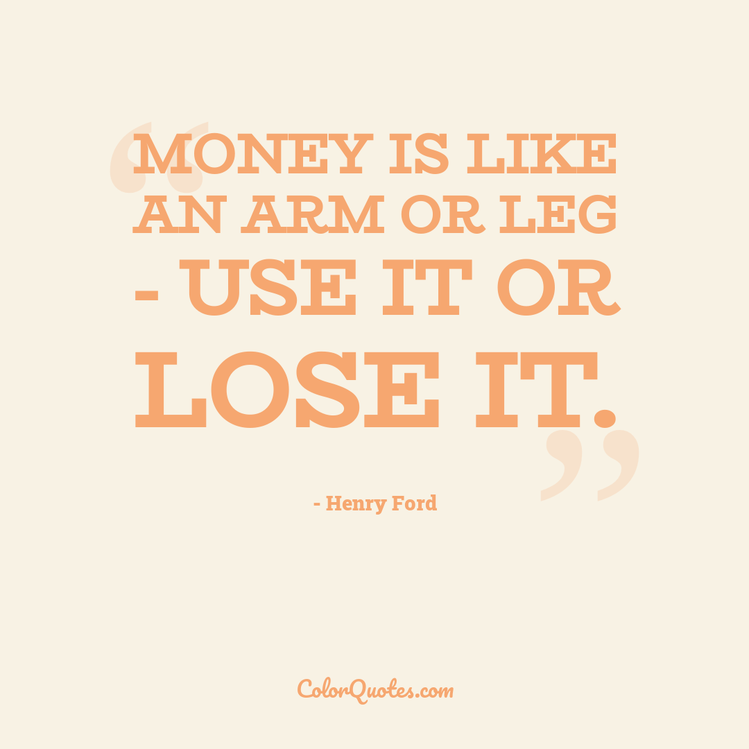 Money is like an arm or leg - use it or lose it.