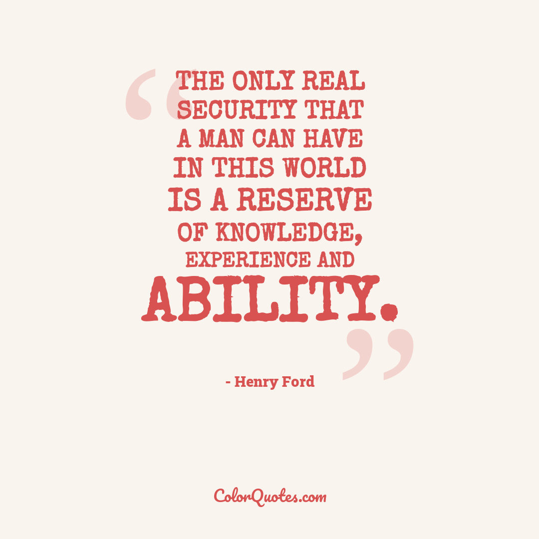 The only real security that a man can have in this world is a reserve of knowledge, experience and ability.