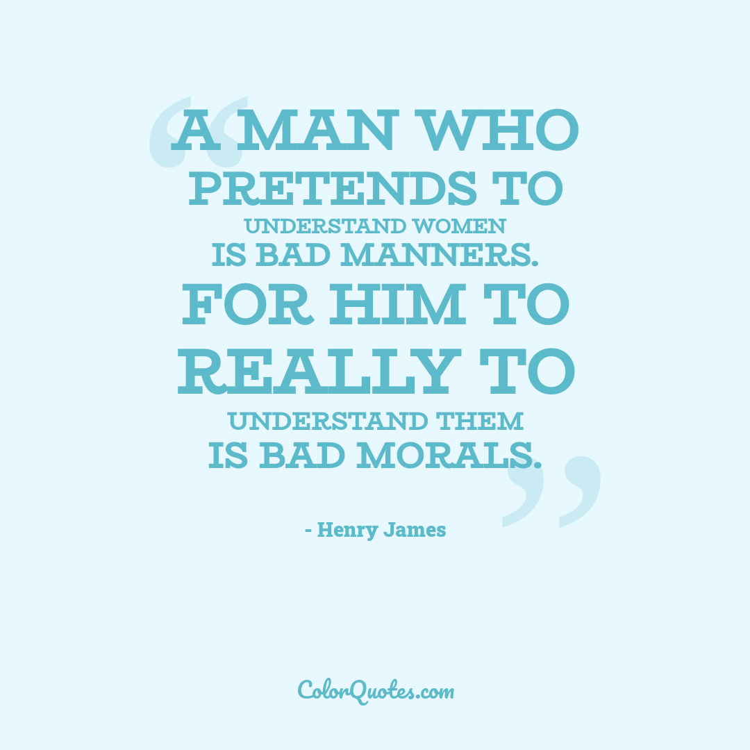 A man who pretends to understand women is bad manners. For him to really to understand them is bad morals.