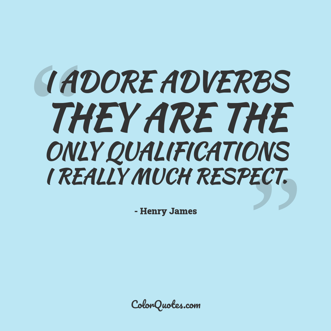 I adore adverbs they are the only qualifications I really much respect.