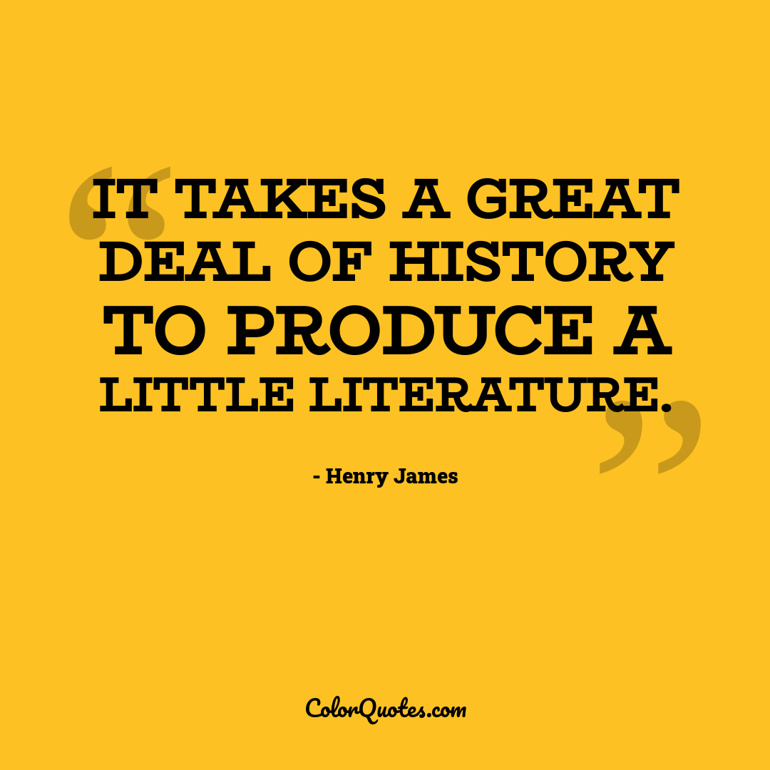 It takes a great deal of history to produce a little literature.