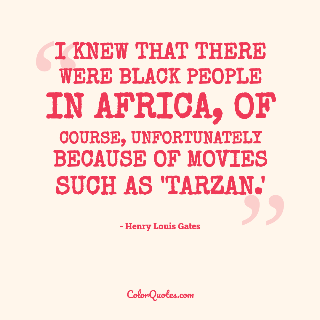 I knew that there were black people in Africa, of course, unfortunately because of movies such as 'Tarzan.'