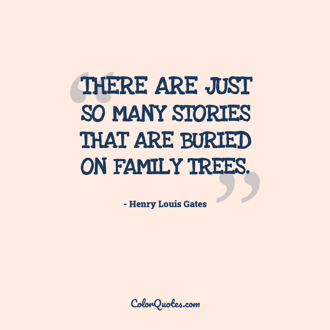 There are just so many stories that are buried on family trees.