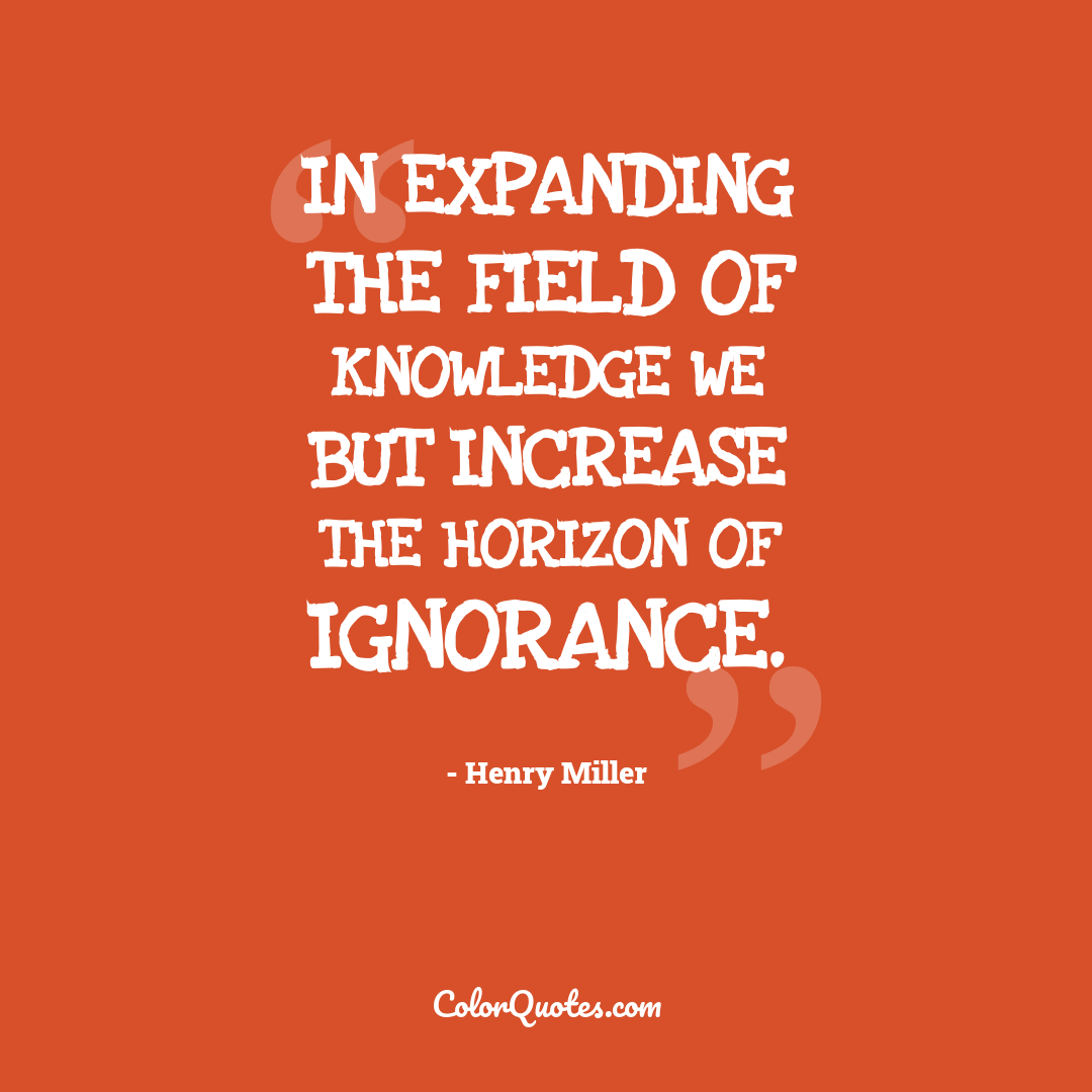 In expanding the field of knowledge we but increase the horizon of ignorance.