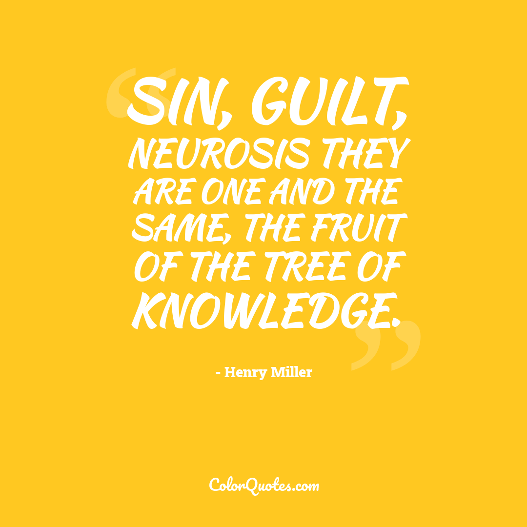 Sin, guilt, neurosis they are one and the same, the fruit of the tree of knowledge.