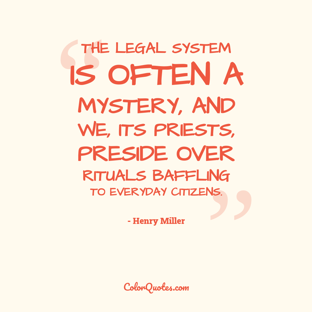 The legal system is often a mystery, and we, its priests, preside over rituals baffling to everyday citizens.