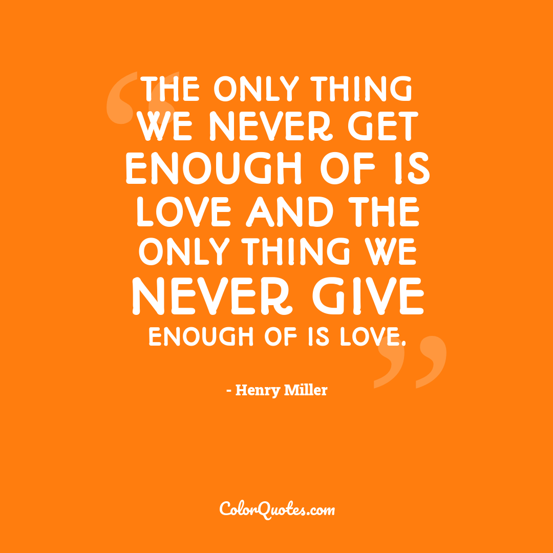 The only thing we never get enough of is love and the only thing we never give enough of is love.
