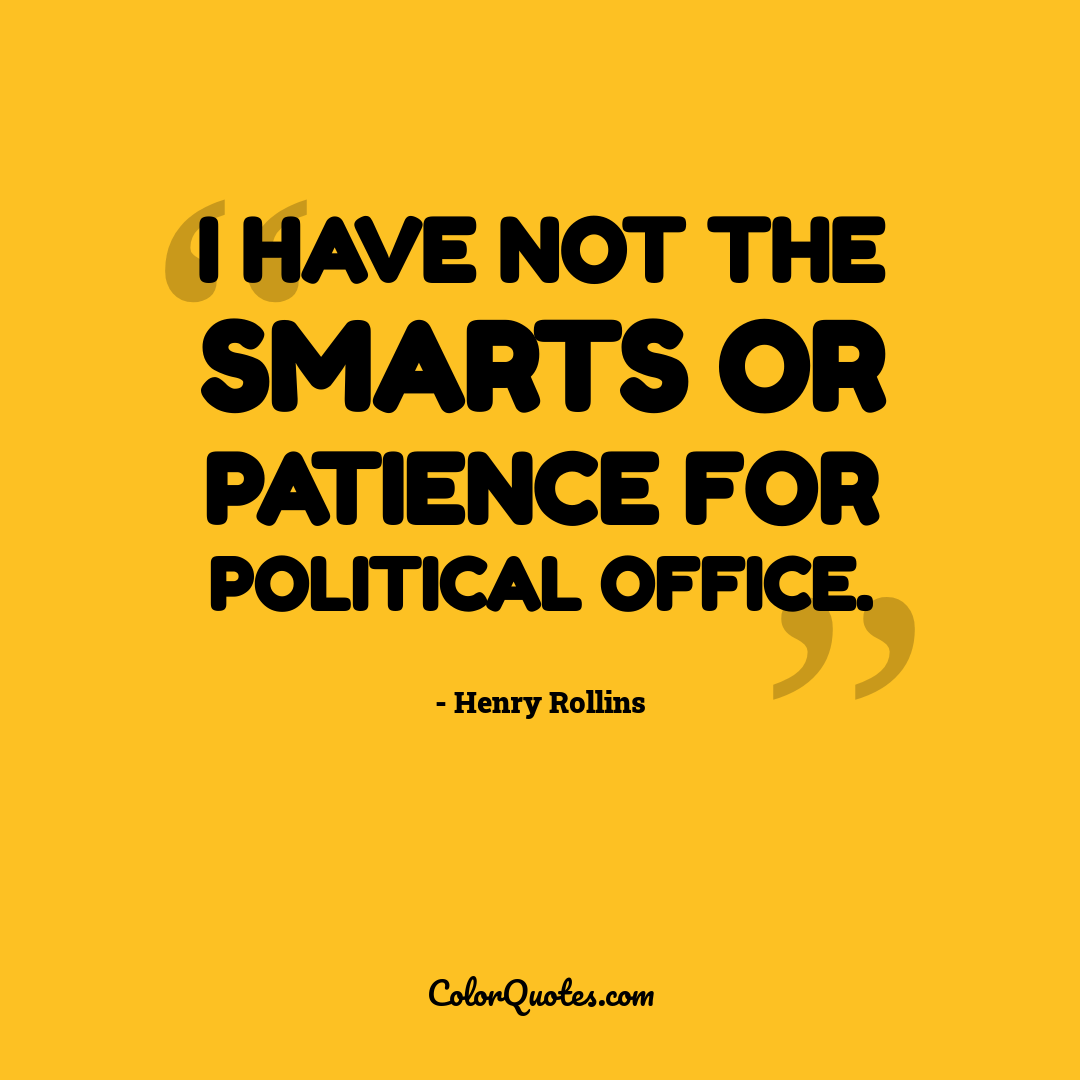 I have not the smarts or patience for political office.