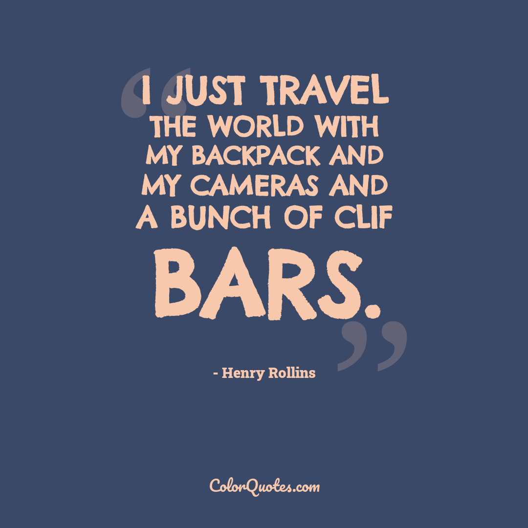 I just travel the world with my backpack and my cameras and a bunch of Clif bars.
