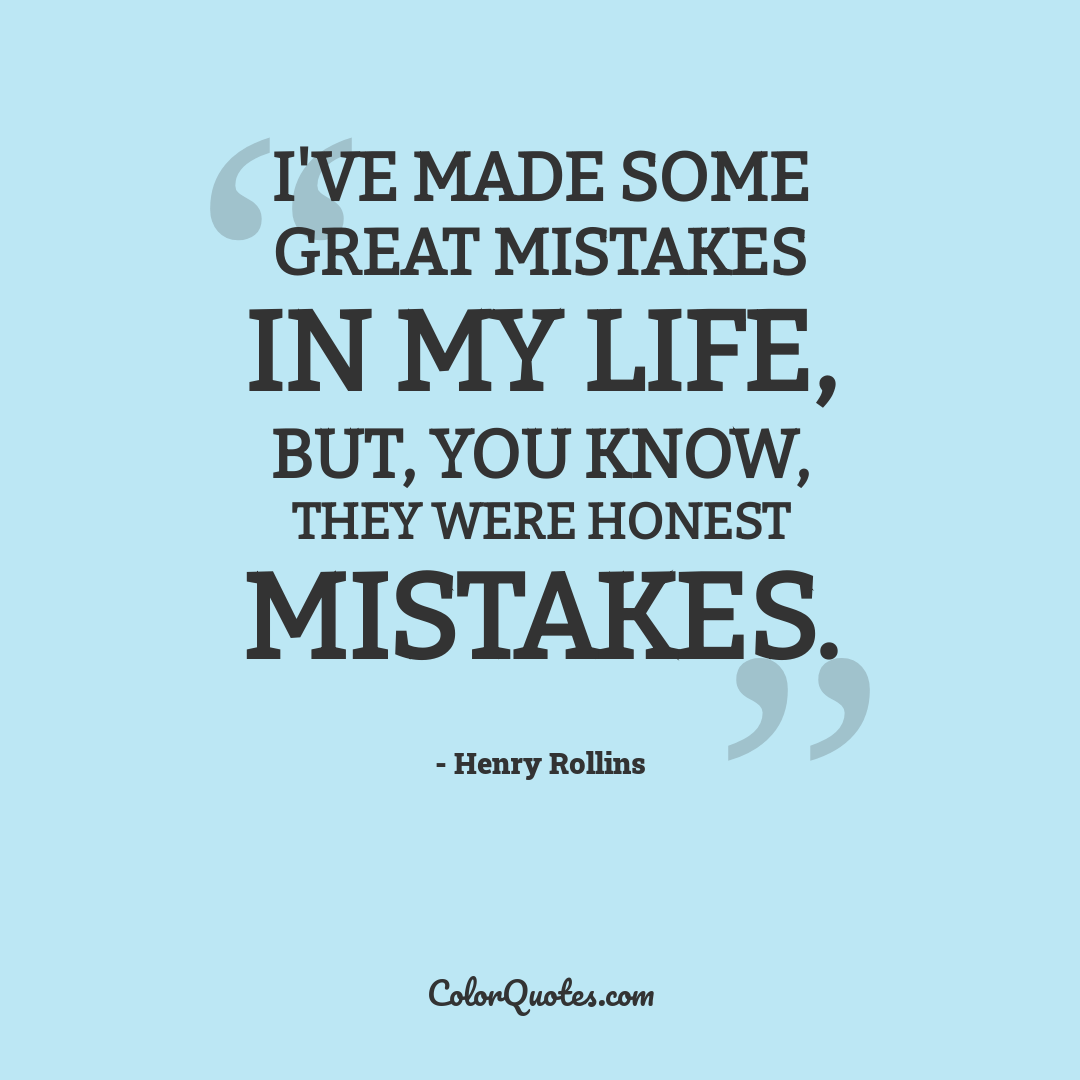 I've made some great mistakes in my life, but, you know, they were honest mistakes.